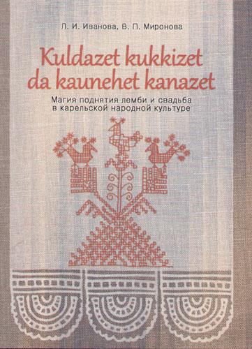 Kuldazet kukkizet da kaunehet kanazet / Магия поднятия лемби и свадьба в карельской народной культуре. Исследования и материалы