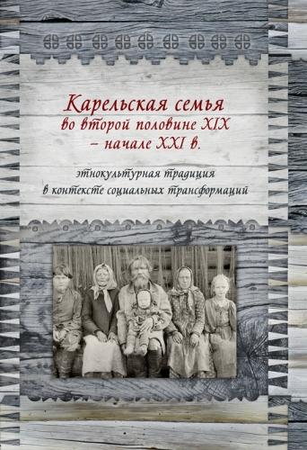 Карельская семья во второй половине XIX - начале XXI в.: этнокультурная традиция в контексте социальных трансформаций. Сборник статей и материалов